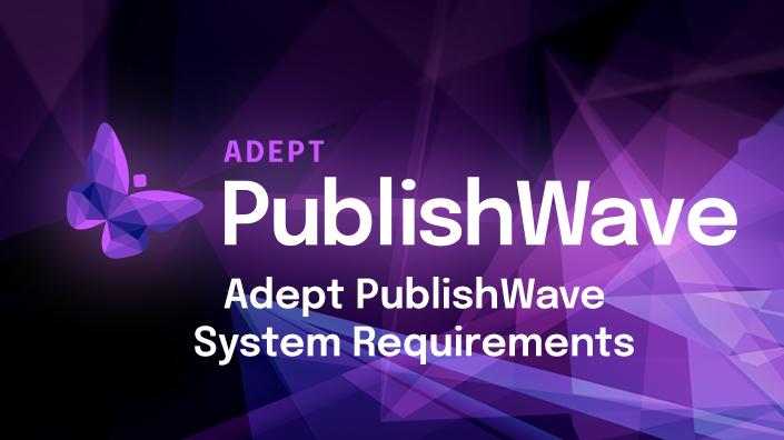 Adept PublishWave System Requirements
